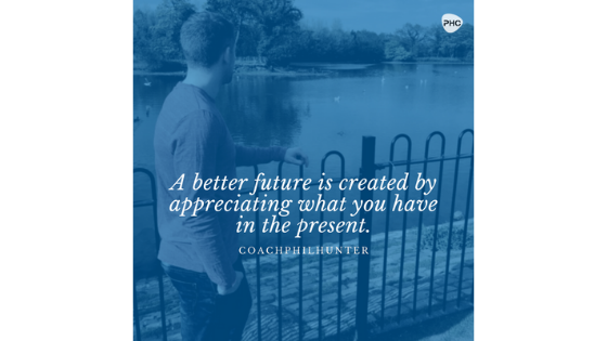A Better Future Is Created By Appreciating What You Have In The Present
